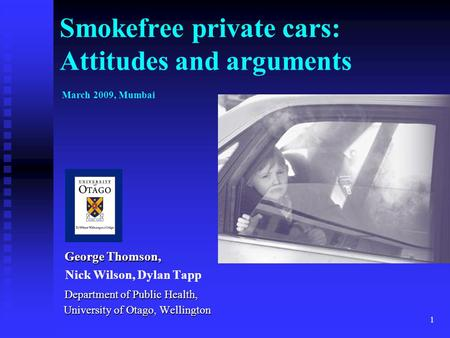 1 Smokefree private cars: Attitudes and arguments March 2009, Mumbai George Thomson, George Thomson, Nick Wilson, Dylan Tapp Department of Public Health,