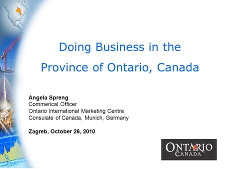 1 Doing Business in the Province of Ontario, Canada Angela Spreng Commerical Officer Ontario International Marketing Centre Consulate of Canada, Munich,