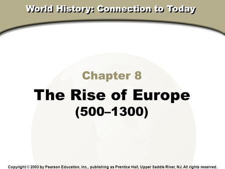 Chapter 8, Section Chapter 8 The Rise of Europe (500–1300) Copyright © 2003 by Pearson Education, Inc., publishing as Prentice Hall, Upper Saddle River,