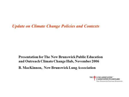 Update on Climate Change Policies and Contexts Presentation for The New Brunswick Public Education and Outreach Climate Change Hub, November 2006 B. MacKinnon,