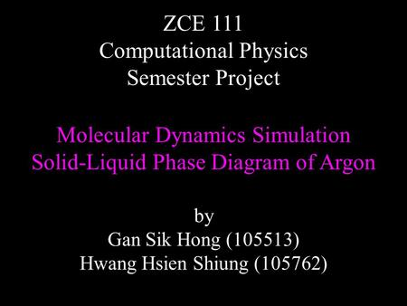 Molecular Dynamics Simulation Solid-Liquid Phase Diagram of Argon ZCE 111 Computational Physics Semester Project by Gan Sik Hong (105513) Hwang Hsien Shiung.