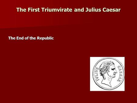 The First Triumvirate and Julius Caesar The End of the Republic.
