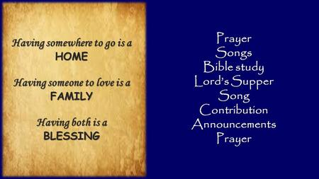 PrayerSongs Bible study Lord's Supper SongContributionAnnouncementsPrayer Having somewhere to go is a HOME Having someone to love is a FAMILY Having both.