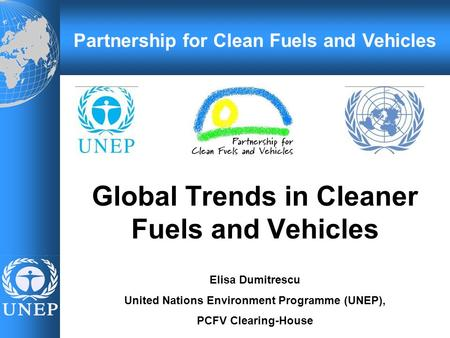Global Trends in Cleaner Fuels and Vehicles Elisa Dumitrescu United Nations Environment Programme (UNEP), PCFV Clearing-House Partnership for Clean Fuels.