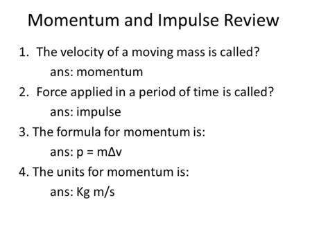 Momentum and Impulse Review 1.The velocity of a moving mass is called? ans: momentum 2.Force applied in a period of time is called? ans: impulse 3. The.