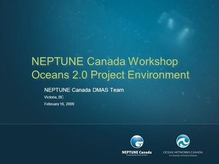 NEPTUNE Canada Workshop Oceans 2.0 Project Environment NEPTUNE Canada DMAS Team Victoria, BC February 16, 2009.