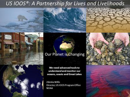 Our Planet is Changing We need advanced tools to understand and monitor our oceans, coasts and Great Lakes Zdenka Willis Director, US IOOS Program Office.