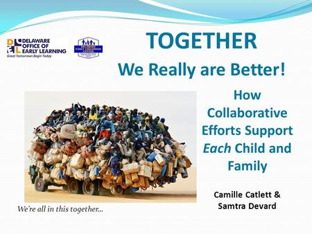 TOGETHER We Really are Better! How Collaborative Efforts Support Each Child and Family Camille Catlett & Samtra Devard We're all in this together…