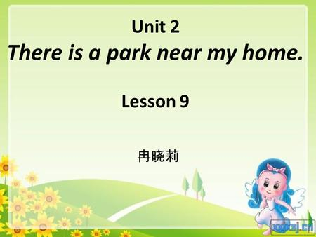 Unit 2 There is a park near my home. Lesson 9 冉晓莉.