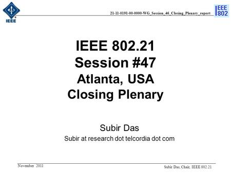 21-11-0191-00-0000-WG_Session_46_Closing_Plenary_report IEEE 802.21 Session #47 Atlanta, USA Closing Plenary Subir Das Subir at research dot telcordia.