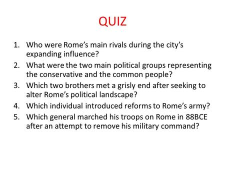 QUIZ 1.Who were Rome's main rivals during the city's expanding influence? 2.What were the two main political groups representing the conservative and the.