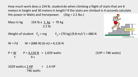 How much work does a 154 lb. student do when climbing a flight of stairs that are 6 meters in height and 30 meters in length? If the stairs are climbed.