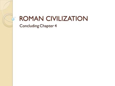 "ROMAN CIVILIZATION Concluding Chapter 4. Basics 800 BCE – 476 CE; actual ""empire"" from 550 BCE – 476 CE; was a monarchy from 800 – 550 BCE. Rome (Roman."