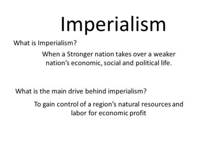 Imperialism When a Stronger nation takes over a weaker nation's economic, social and political life. What is Imperialism? What is the main drive behind.