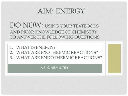 AP CHEMISTRY AIM: ENERGY DO NOW: USING YOUR TEXTBOOKS AND PRIOR KNOWLEDGE OF CHEMISTRY TO ANSWER THE FOLLOWING QUESTIONS: 1.WHAT IS ENERGY? 2.WHAT ARE.