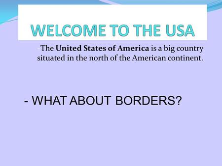 -The United States of America is a big country situated in the north of the American continent. - WHAT ABOUT BORDERS?
