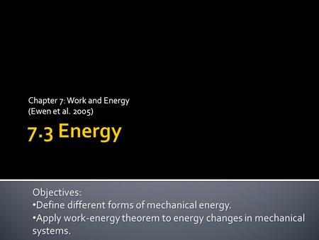 Chapter 7: Work and Energy (Ewen et al. 2005) Objectives: Define different forms of mechanical energy. Define different forms of mechanical energy. Apply.