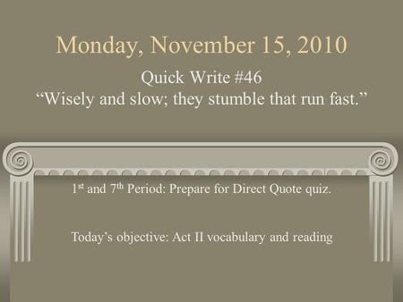 "Monday, November 15, 2010 Quick Write #46 ""Wisely and slow; they stumble that run fast."" 1 st and 7 th Period: Prepare for Direct Quote quiz. Today's."