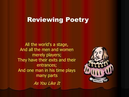 Reviewing Poetry All the world's a stage, And all the men and women merely players; They have their exits and their entrances; And one man in his time.