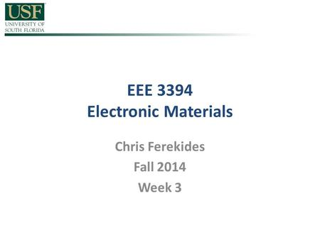EEE 3394 Electronic Materials Chris Ferekides Fall 2014 Week 3.