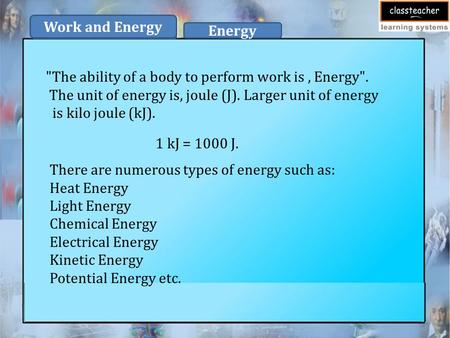 The ability of a body to perform work is, Energy. The unit of energy is, joule (J). Larger unit of energy is kilo joule (kJ). 1 kJ = 1000 J. There are.