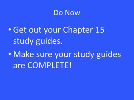 Do Now Get out your Chapter 15 study guides. Make sure your study guides are COMPLETE!