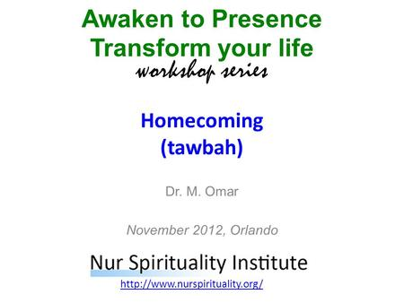 Homecoming (tawbah) Awaken to Presence Transform your life workshop series  Dr. M. Omar November 2012, Orlando.