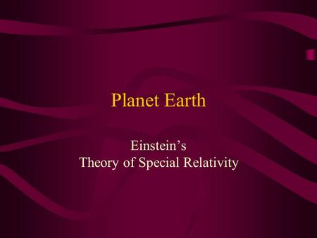 Planet Earth Einstein's Theory of Special Relativity.
