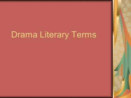 Drama Literary Terms. Antagonist Character or group in conflict with protagonist Ex: Tybalt vs. Romeo, the Prince, feuding Montagues and Capulets.