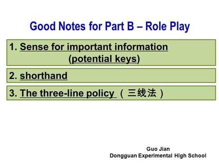 1. Sense for important information (potential keys) 2. shorthand 3. The three-line policy (三线法) Good Notes for Part B – Role Play Guo Jian Dongguan Experimental.