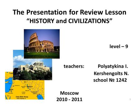 "The Presentation for Review Lesson ""HISTORY and CIVILIZATIONS"" level – 9 teachers: Polyatykina I. Kershengolts N. school № 1242 Moscow 2010 - 2011 1."
