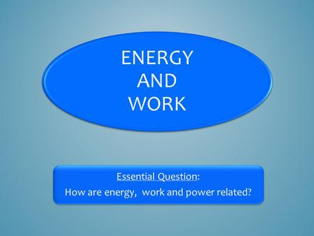 ENERGY AND WORK Essential Question: How are energy, work and power related?