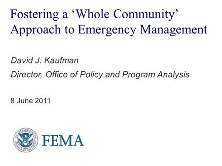 Fostering a 'Whole Community' Approach to Emergency Management David J. Kaufman Director, Office of Policy and Program Analysis 8 June 2011.