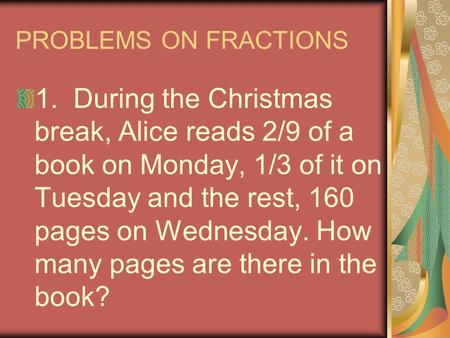 PROBLEMS ON FRACTIONS 1. During the Christmas break, Alice reads 2/9 of a book on Monday, 1/3 of it on Tuesday and the rest, 160 pages on Wednesday. How.