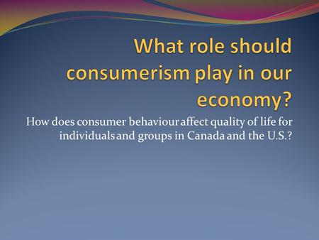 How does consumer behaviour affect quality of life for individuals and groups in Canada and the U.S.?