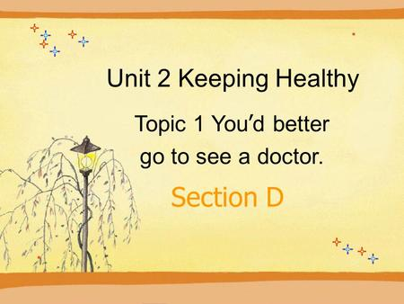Unit 2 Keeping Healthy Topic 1 You ' d better go to see a doctor. Section D.