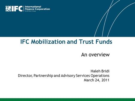 IFC Mobilization and Trust Funds Haleh Bridi Director, Partnership and Advisory Services Operations March 24, 2011 An overview.