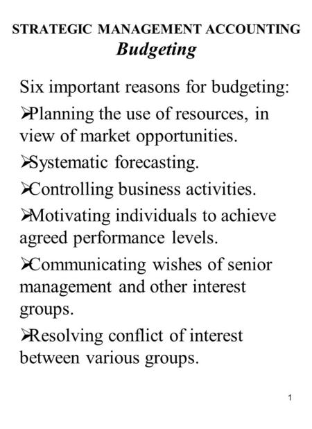 1 STRATEGIC MANAGEMENT ACCOUNTING Budgeting Six important reasons for budgeting:  Planning the use of resources, in view of market opportunities.  Systematic.