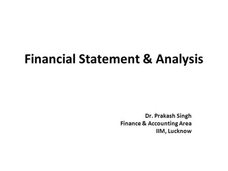 Financial Statement & Analysis Dr. Prakash Singh Finance & Accounting Area IIM, Lucknow.