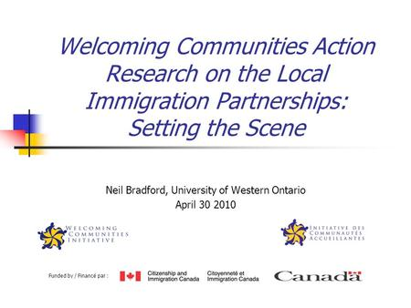 Welcoming Communities Action Research on the Local Immigration Partnerships: Setting the Scene Neil Bradford, University of Western Ontario April 30 2010.