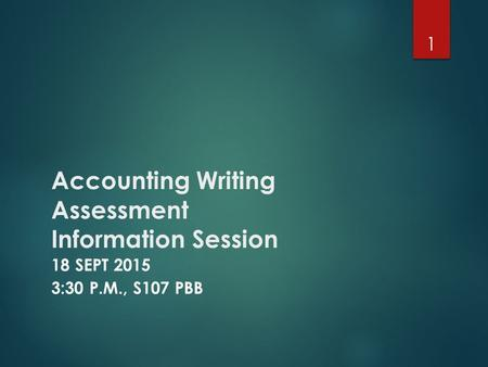 Accounting Writing Assessment Information Session 18 SEPT 2015 3:30 P.M., S107 PBB 1.