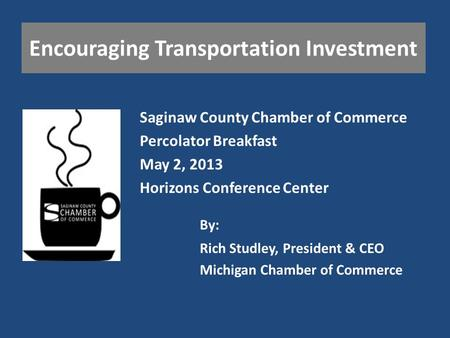Encouraging Transportation Investment Saginaw County Chamber of Commerce Percolator Breakfast May 2, 2013 Horizons Conference Center Rich Studley, President.