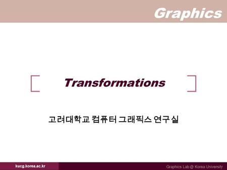 Graphics Graphics Korea University kucg.korea.ac.kr Transformations 고려대학교 컴퓨터 그래픽스 연구실.