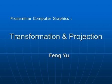 Transformation & Projection Feng Yu Proseminar Computer Graphics :