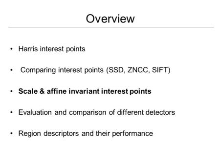Overview Harris interest points Comparing interest points (SSD, ZNCC, SIFT) Scale & affine invariant interest points Evaluation and comparison of different.