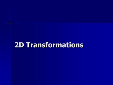 2D Transformations. Translation x' = x + tx y' = y + ty translation vector: T = P = P' = P' = P + T x y (x,y) (x',y') tx ty xyxy x' y'
