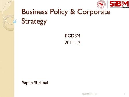 Business Policy & Corporate Strategy PGDSM 2011-12 Sapan Shrimal 1PGDSM 2011-12.