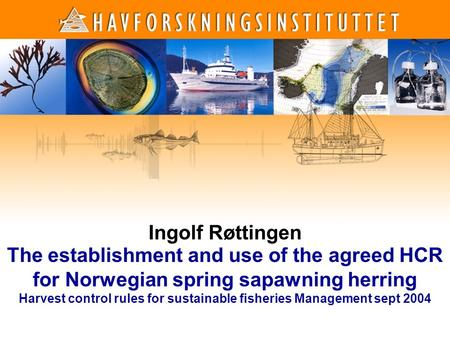 1 1 Ingolf Røttingen The establishment and use of the agreed HCR for Norwegian spring sapawning herring Harvest control rules for sustainable fisheries.