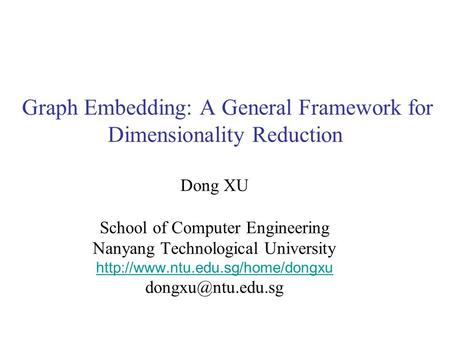 Graph Embedding: A General Framework for Dimensionality Reduction Dong XU School of Computer Engineering Nanyang Technological University