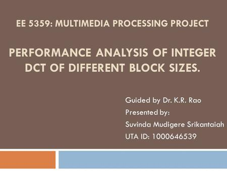 EE 5359: MULTIMEDIA PROCESSING PROJECT PERFORMANCE ANALYSIS OF INTEGER DCT OF DIFFERENT BLOCK SIZES. Guided by Dr. K.R. Rao Presented by: Suvinda Mudigere.